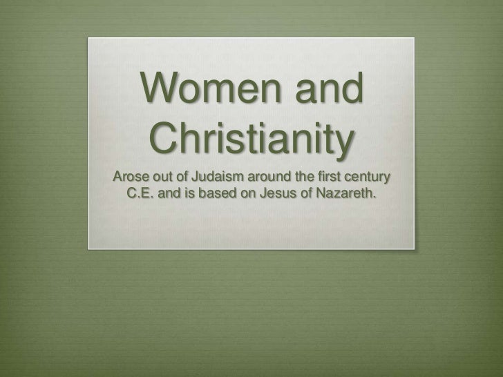 Women and Christianity<br />Arose out of Judaism around the first century C.E. and is based on Jesus of Nazareth. <br />