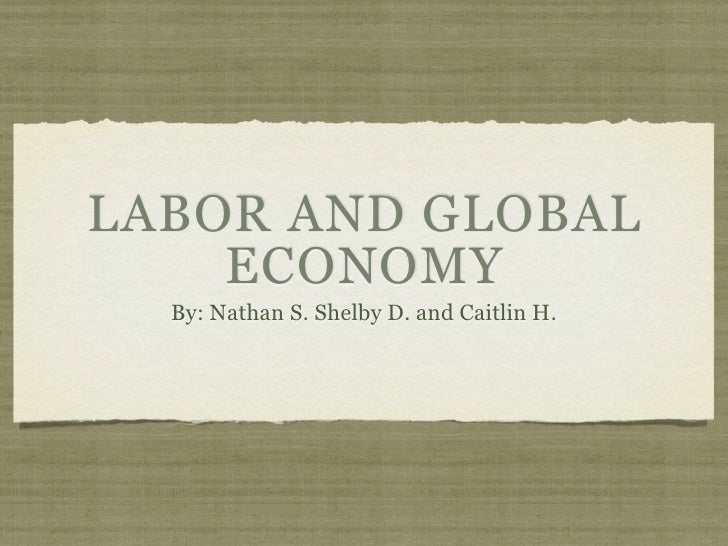 LABOR AND GLOBAL     ECONOMY   By: Nathan S. Shelby D. and Caitlin H.