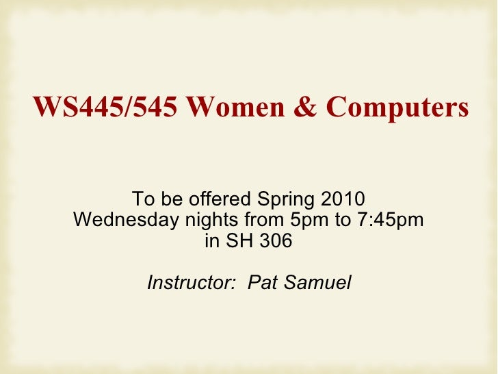 WS445/545 Women & Computers To be offered Spring 2010 Wednesday nights from 5pm to 7:45pm in SH 306 Instructor:  Pat Samuel