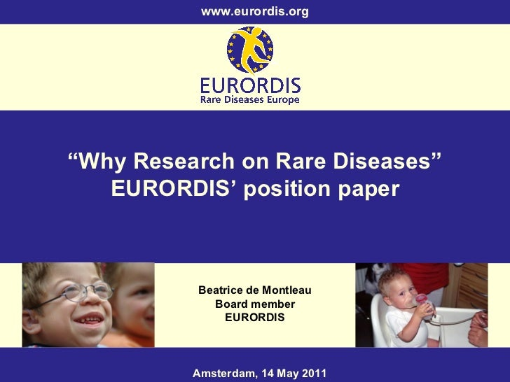""""""" Why Research on Rare Diseases"""" EURORDIS' position paper Beatrice de Montleau Board member EURORDIS Amsterdam, 14 May 201..."""