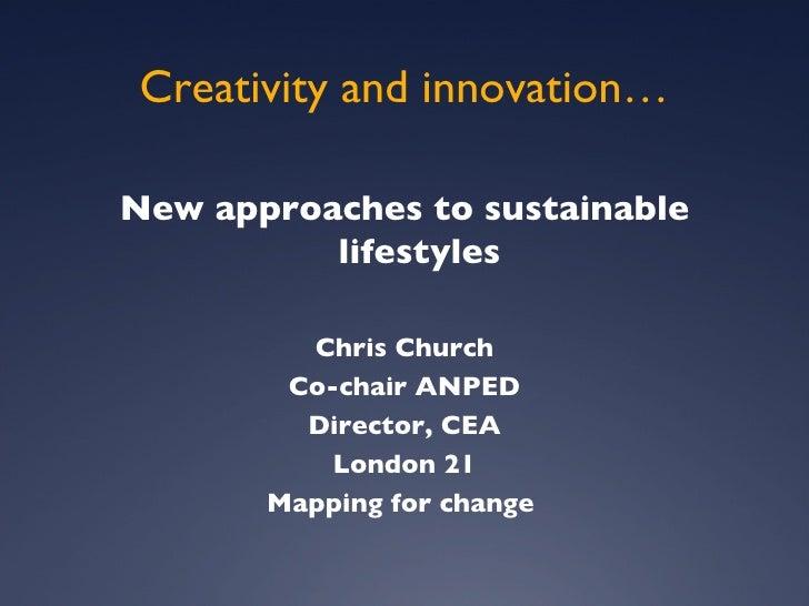 Creativity and innovation… <ul><li>New approaches to sustainable lifestyles </li></ul><ul><li>Chris Church </li></ul><ul><...