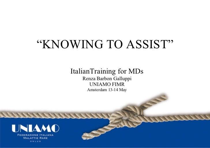 """ KNOWING TO ASSIST"" ItalianTraining for MDs Renza Barbon Galluppi UNIAMO FIMR Amsterdam 13-14 May"