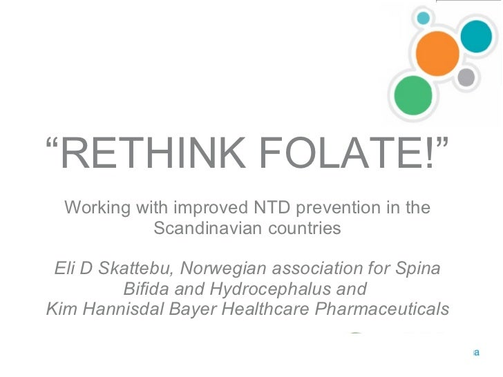 """ RETHINK FOLATE!"" Working with improved NTD prevention in the Scandinavian countries Eli D Skattebu, Norwegian associatio..."