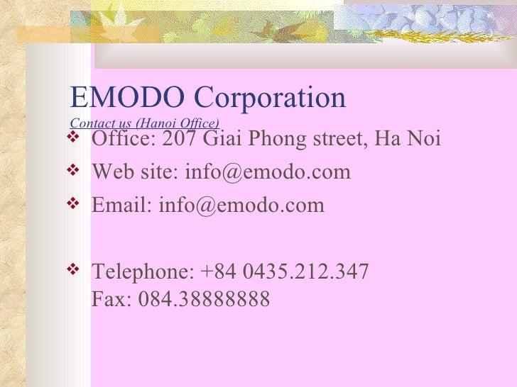 EMODO Corporation  Contact us (Hanoi Office) <ul><li>Office: 207 Giai Phong street, Ha Noi </li></ul><ul><li>Web site: inf...