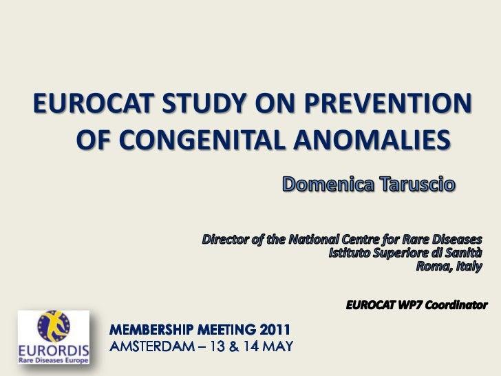 EUROCAT STUDY ON PREVENTION <br />   OF CONGENITAL ANOMALIES<br />Domenica Taruscio<br />Director of the National Centrefo...