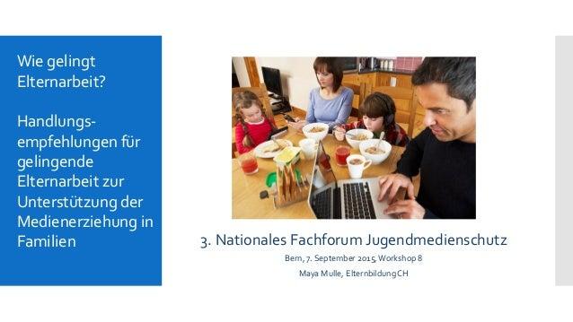 3. Nationales Fachforum Jugendmedienschutz Bern, 7. September 2015,Workshop 8 Maya Mulle, Elternbildung CH Wie gelingt Elt...
