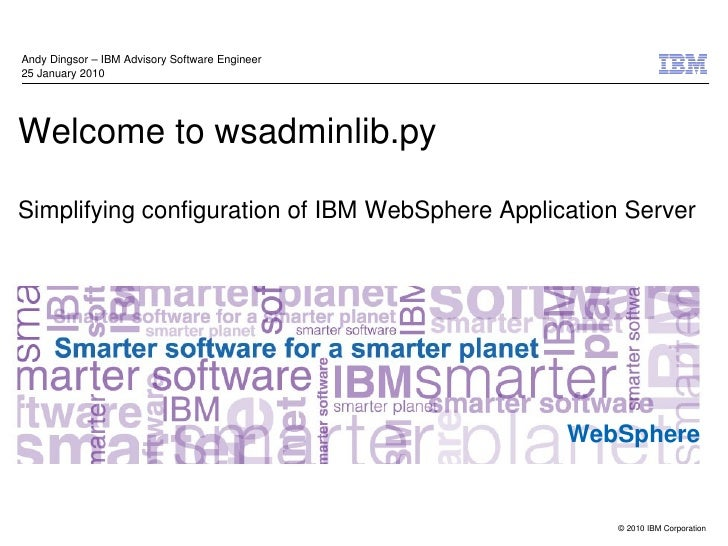 Andy Dingsor – IBM Advisory Software Engineer25 January 2010Welcome to wsadminlib.pySimplifying configuration of IBM WebSp...