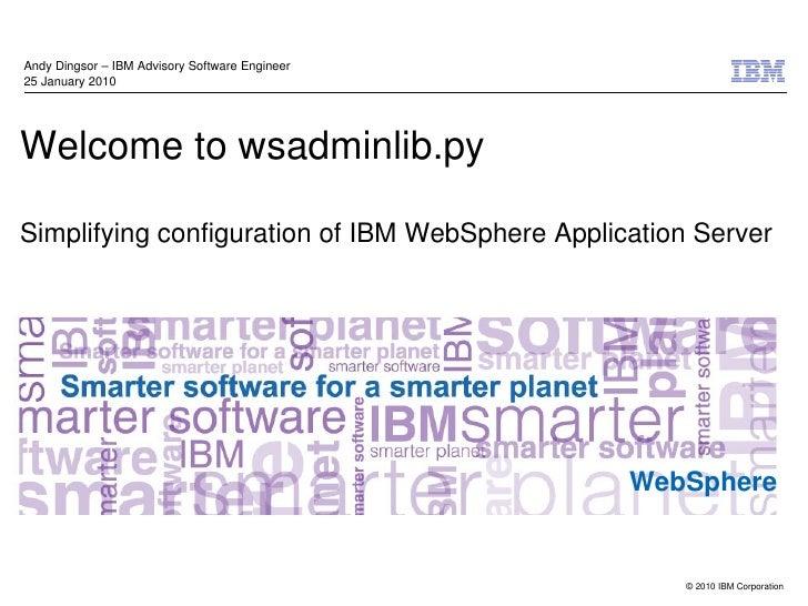 AndyDingsor–IBMAdvisorySoftwareEngineer25January2010Welcometowsadminlib.pySimplifyingconfigurationofIBMWebSp...