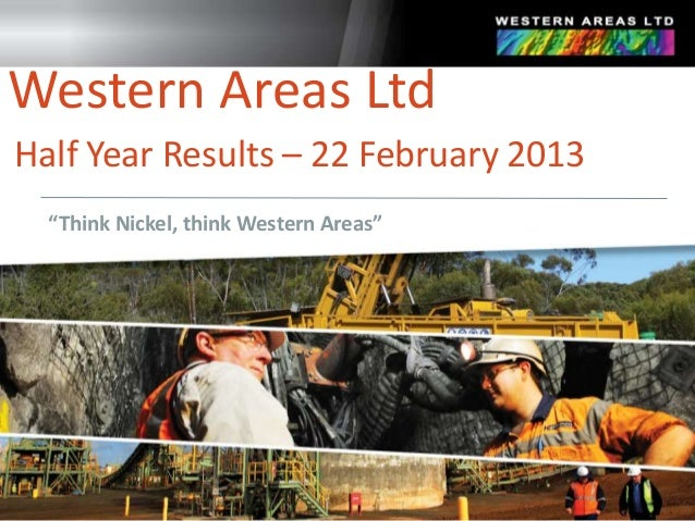 "Western Areas LtdHalf Year Results – 22 February 2013  ""Think Nickel, think Western Areas"""