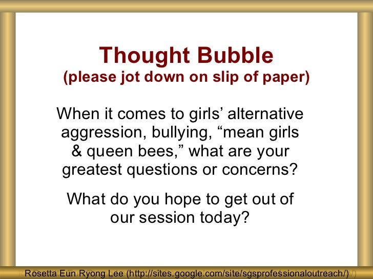 "Thought Bubble (please jot down on slip of paper) When it comes to girls' alternative aggression, bullying, ""mean girls & ..."