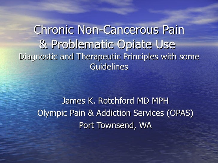 Chronic Non-Cancerous Pain & Problematic Opiate Use  Diagnostic and Therapeutic Principles with some Guidelines James K. R...