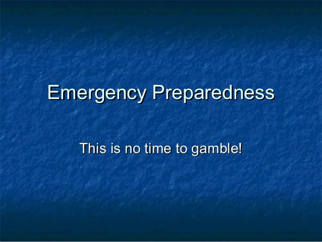 Emergency Preparedness: This is no time to gamble.