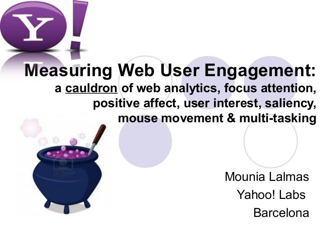 Measuring Web User Engagement:   a cauldron of web analytics, focus attention,         positive affect, user interest, sal...