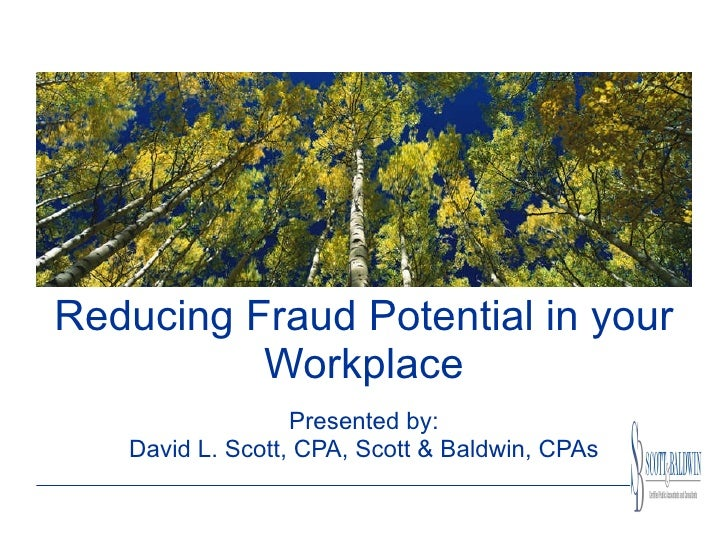 Reducing Fraud Potential in your Workplace Presented by: David L. Scott, CPA, Scott & Baldwin, CPAs