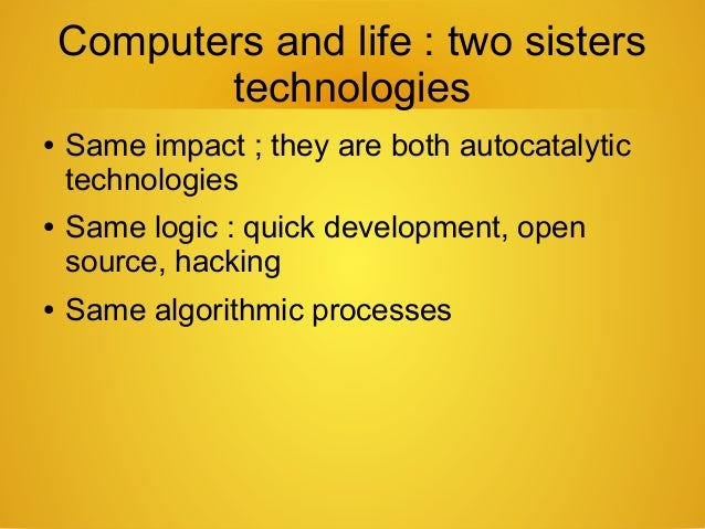 Computers and life : two sisters technologies ● Same impact ; they are both autocatalytic technologies ● Same logic : quic...