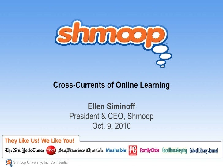 Cross-Currents of Online Learning Ellen Siminoff President & CEO, Shmoop Oct. 9, 2010 Shmoop University, Inc. Confidential