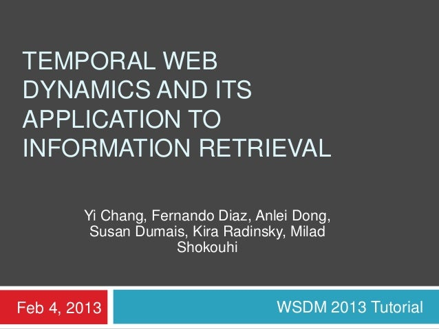 TEMPORAL WEBDYNAMICS AND ITSAPPLICATION TOINFORMATION RETRIEVAL        Yi Chang, Fernando Diaz, Anlei Dong,         Susan ...