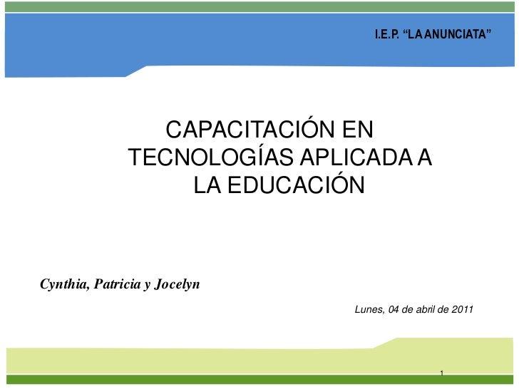 """1<br />I.E.P. """"LA ANUNCIATA""""<br />CAPACITACIÓN EN TECNOLOGÍAS APLICADA A LA EDUCACIÓN <br />Cynthia, Patricia y Jocelyn<br..."""