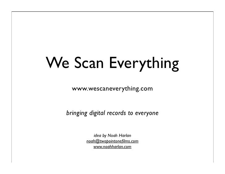 We Scan Everything     www.wescaneverything.com     bringing digital records to everyone               idea by Noah Harlan...