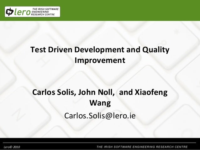Test Driven Development and Quality Improvement Carlos Solis, John Noll, and Xiaofeng Wang Carlos.Solis@lero.ie  Lero© 201...