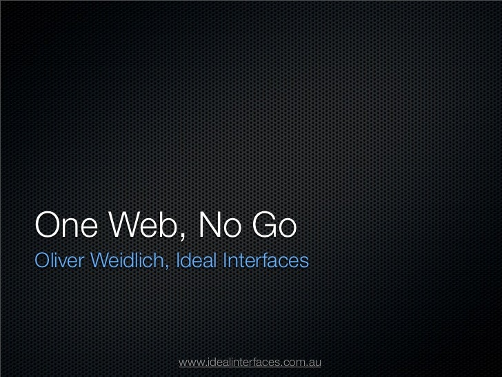One Web, No Go Oliver Weidlich, Ideal Interfaces                     www.idealinterfaces.com.au