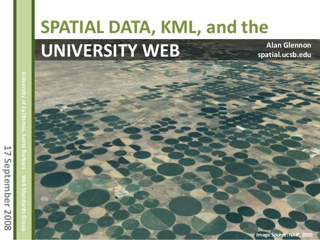 17September2008 UniversityofCalifornia,SantaBarbara-WebStandardsGroup SPATIAL DATA, KML, and the UNIVERSITY WEB Alan Glenn...