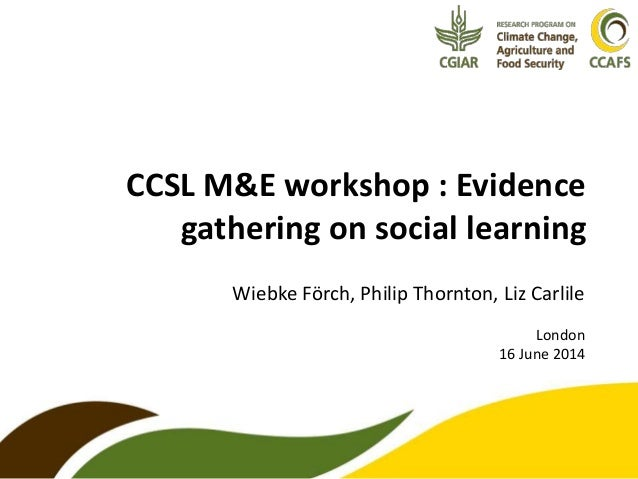 CCSL M&E workshop : Evidence gathering on social learning Wiebke Förch, Philip Thornton, Liz Carlile London 16 June 2014