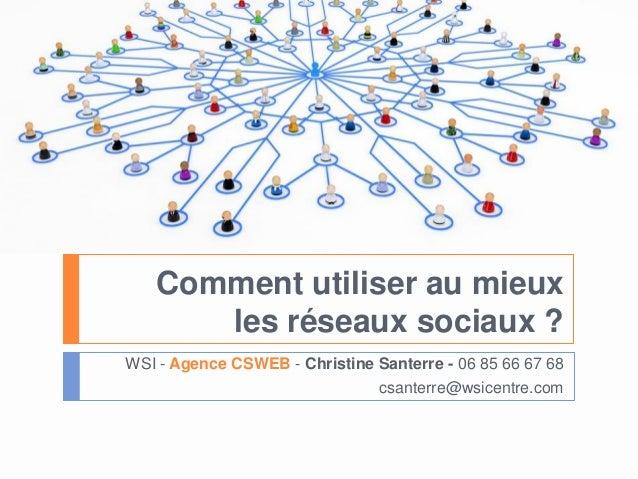 Comment utiliser au mieuxles réseaux sociaux ?WSI - Agence CSWEB - Christine Santerre - 06 85 66 67 68csanterre@wsicentre....