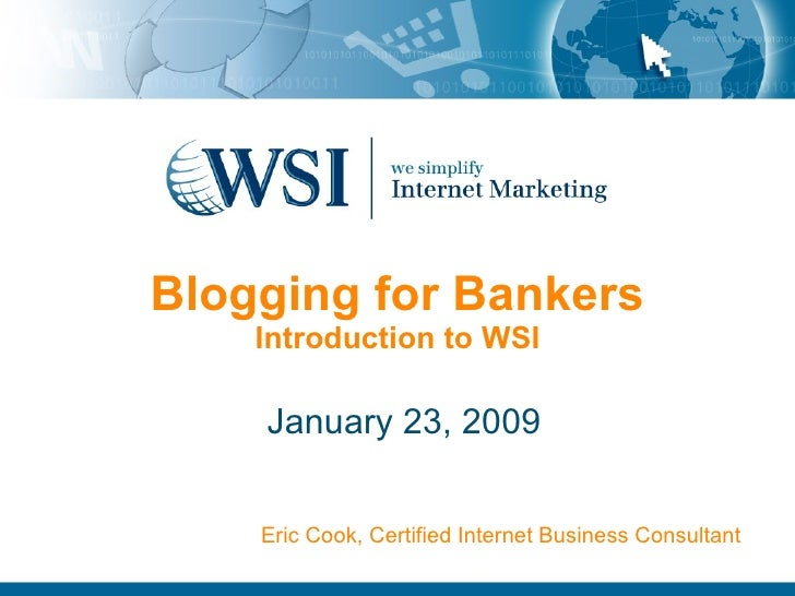Blogging for Bankers Introduction to WSI January 23, 2009 Eric Cook, Certified Internet Business Consultant