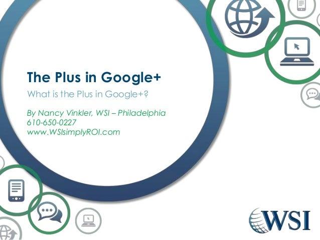 The Plus in Google+ What is the Plus in Google+? By Nancy Vinkler, WSI – Philadelphia 610-650-0227 www.WSIsimplyROI.com