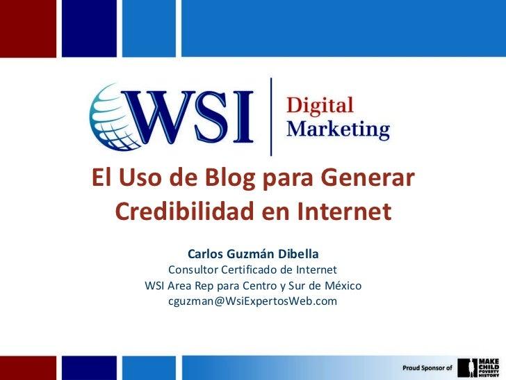 El Uso de Blog para Generar Credibilidad en Internet Carlos Guzmán Dibella Consultor Certificado de Internet WSI Area Rep ...