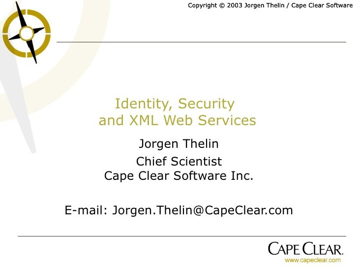 Identity, Security  and XML Web Services Jorgen Thelin Chief Scientist Cape Clear Software Inc. E-mail: Jorgen.Thelin@Cape...