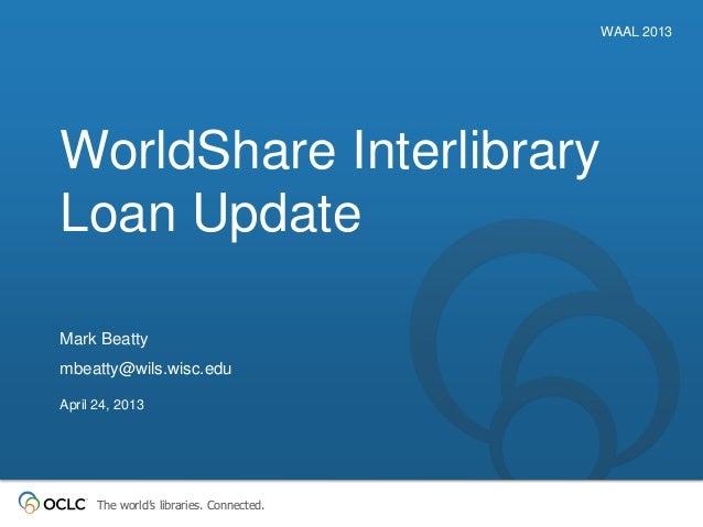 The world's libraries. Connected.WorldShare InterlibraryLoan UpdateWAAL 2013Mark Beattymbeatty@wils.wisc.eduApril 24, 2013