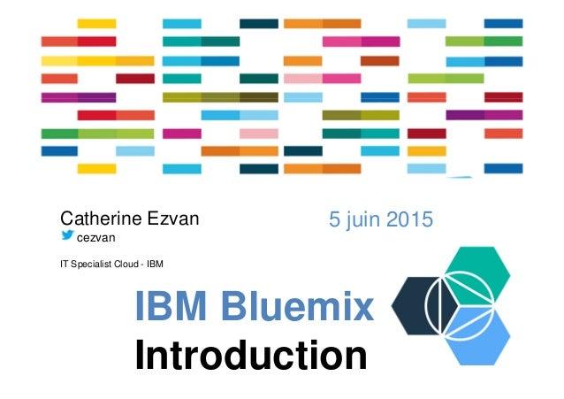 IBM Bluemix Introduction 5 juin 2015Catherine Ezvan cezvan IT Specialist Cloud - IBM