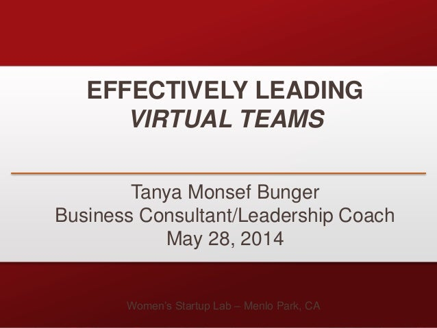 EFFECTIVELY LEADING VIRTUAL TEAMS Tanya Monsef Bunger Business Consultant/Leadership Coach May 28, 2014 Women's Startup La...