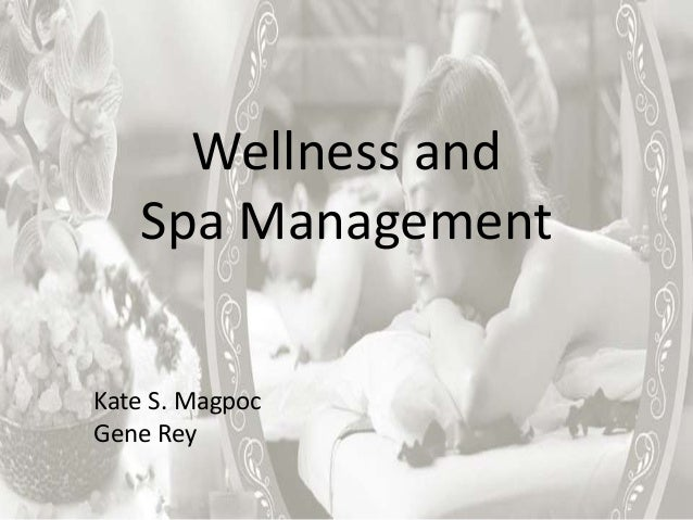Wellness and Spa Management Kate S. Magpoc Gene Rey