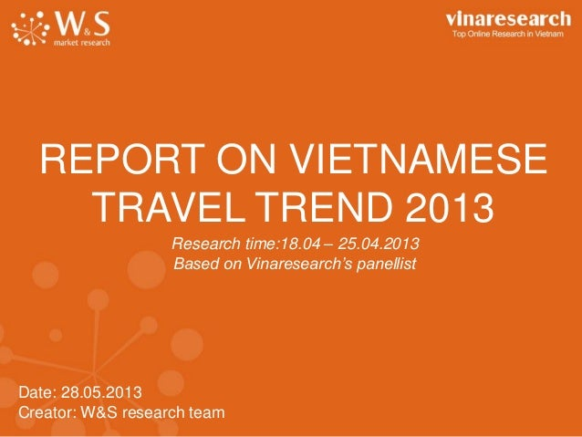 Date: 28.05.2013Creator: W&S research teamREPORT ON VIETNAMESETRAVEL TREND 2013Research time:18.04 – 25.04.2013Based on Vi...