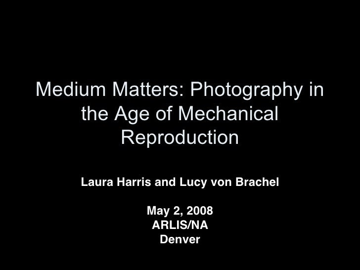 Medium Matters: Photography in     the Age of Mechanical         Reproduction      Laura Harris and Lucy von Brachel      ...