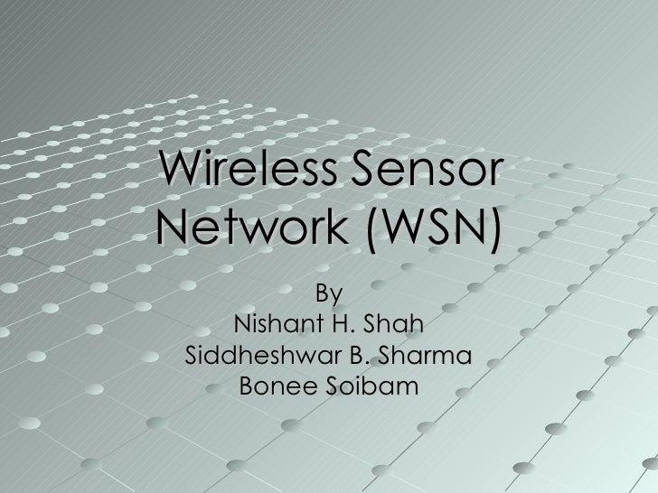 Wireless Sensor Network (WSN) By Nishant H. Shah Siddheshwar B. Sharma Bonee Soibam