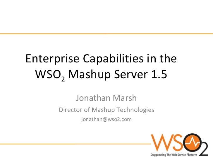 Enterprise Capabilities in the WSO 2  Mashup Server 1.5 Jonathan Marsh Director of Mashup Technologies [email_address]