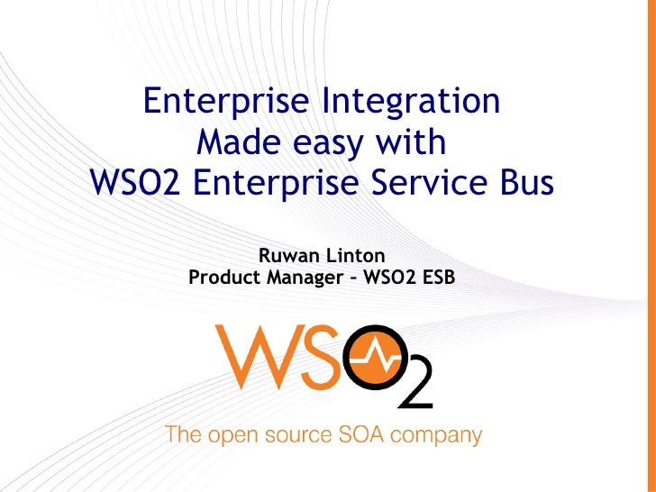 Enterprise Integration      Made easy with WSO2 Enterprise Service Bus             Ruwan Linton      Product Manager – WSO...