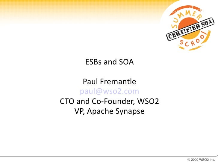 ESBs and SOA        Paul Fremantle      paul@wso2.com CTO and Co-Founder, WSO2    VP, Apache Synapse