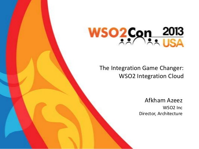 The Integration Game Changer: WSO2 Integration Cloud  Afkham Azeez WSO2 Inc Director, Architecture