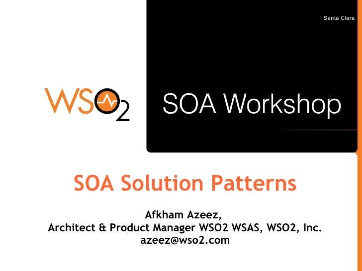 Santa Clara         SOA Solution Patterns                   Afkham Azeez, Architect & Product Manager WSO2 WSAS, WSO2, Inc...