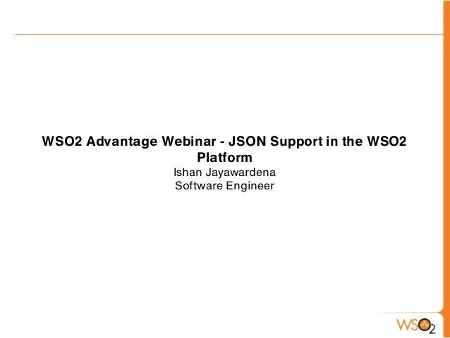 WSO2 Advantage Webinar - JSON Support in the WSO2                   Platform                 Ishan Jayawardena            ...