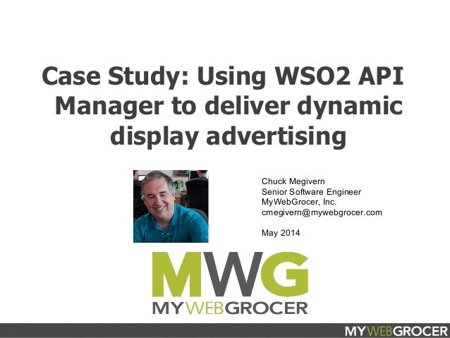 March 2014 Case Study: Using WSO2 API Manager to deliver dynamic display advertising Chuck Megivern Senior Software Engine...