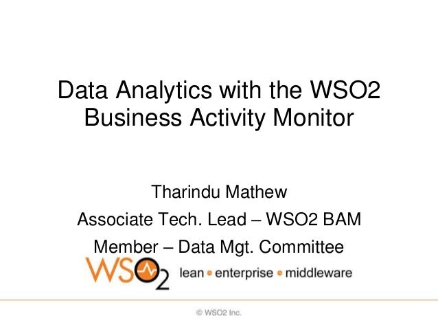 Data Analytics with the WSO2  Business Activity Monitor         Tharindu Mathew Associate Tech. Lead – WSO2 BAM   Member –...