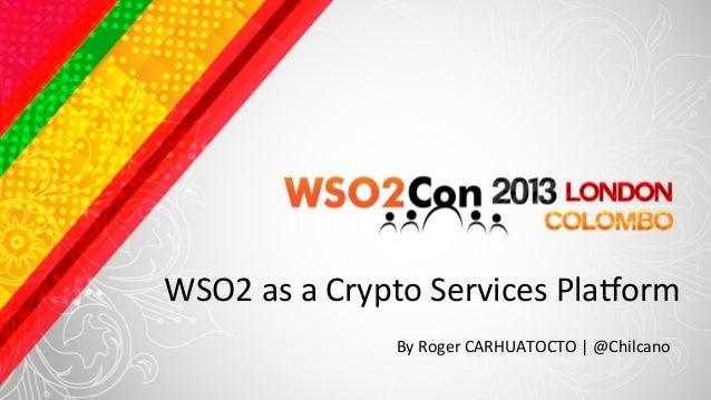 WSO2 as a Crypto Services Pla4orm                        By Roger CARHUATOCTO | @Chilcano
