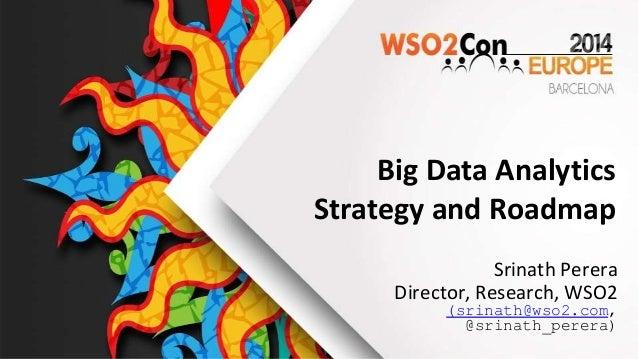 Big Data Analytics Strategy and Roadmap Srinath Perera Director, Research, WSO2 (srinath@wso2.com, @srinath_perera)