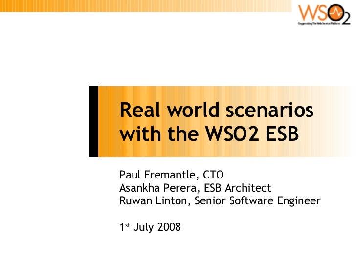 Real world scenarios with the WSO2 ESB Paul Fremantle, CTO Asankha Perera, ESB Architect Ruwan Linton, Senior Software Eng...